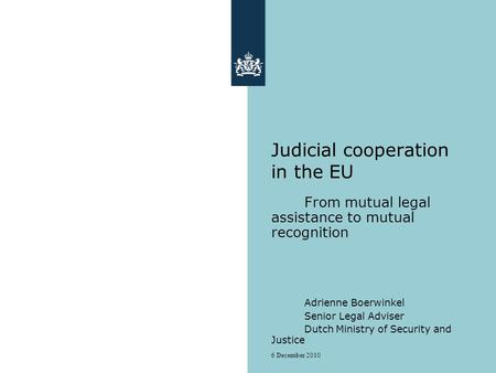 6 December 2010 Judicial cooperation in the EU From mutual legal assistance to mutual recognition Adrienne Boerwinkel Senior Legal Adviser Dutch Ministry.