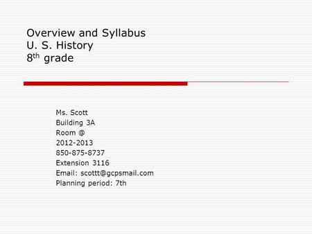 Overview and Syllabus U. S. History 8 th grade Ms. Scott Building 3A 2012-2013 850-875-8737 Extension 3116   Planning period: