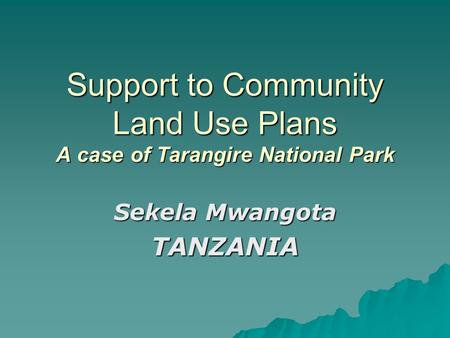 Support to Community Land Use Plans A case of Tarangire National Park Sekela Mwangota TANZANIA.