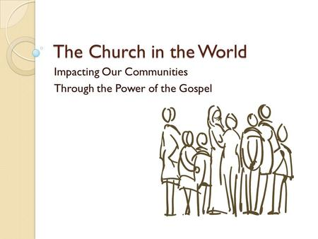The Church in the World Impacting Our Communities Through the Power of the Gospel.