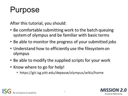 ISG We build general capability Purpose After this tutorial, you should: Be comfortable submitting work to the batch queuing system of olympus and be familiar.