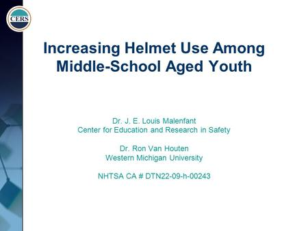 Increasing Helmet Use Among Middle-School Aged Youth Dr. J. E. Louis Malenfant Center for Education and Research in Safety Dr. Ron Van Houten Western Michigan.