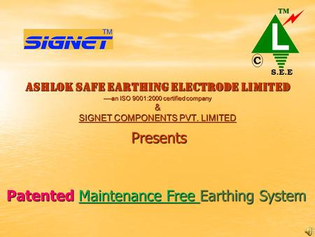 ASHLOK SAFE EARTHING ELECTRODE LIMITED ----an ISO 9001:2000 certified company & SIGNET COMPONENTS PVT. LIMITED Presents Patented Maintenance Free Earthing.