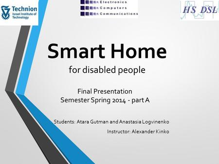 Smart Home for disabled people Students: Atara Gutman and Anastasia Logvinenko Instructor: Alexander Kinko Final Presentation Semester Spring 2014 - part.