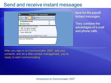 Introduction to Communicator 2007 Send and receive instant messages Now for the payoff: instant messages. They combine the advantages of e-mail and phone.