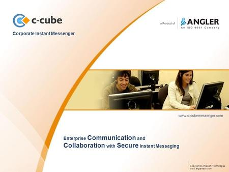 A Product of Corporate Instant Messenger www.c-cubemessenger.com Enterprise Communication and Collaboration with Secure Instant Messaging Copyright © ANGLER.