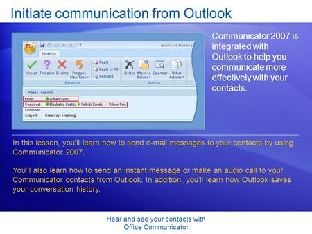 Hear and see your contacts with Office Communicator Initiate communication from Outlook Communicator 2007 is integrated with Outlook to help you communicate.