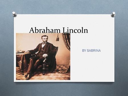 Abraham Lincoln BY SABRINA. The Early Years… Abraham Lincoln was born in 1809 He was born in Kentucky with his mom, dad, and the rest of his family. When.
