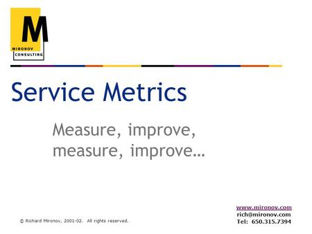 © Richard Mironov, 2001-02. All rights reserved.  Tel: 650.315.7394 Service Metrics Measure, improve, measure, improve…