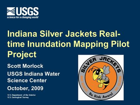 U.S. Department of the Interior U.S. Geological Survey Indiana Silver Jackets Real- time Inundation Mapping Pilot Project Scott Morlock USGS Indiana Water.