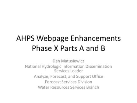 AHPS Webpage Enhancements Phase X Parts A and B Dan Matusiewicz National Hydrologic Information Dissemination Services Leader Analyze, Forecast, and Support.