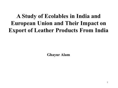 1 A Study of Ecolables in India and European Union and Their Impact on Export of Leather Products From India Ghayur Alam.