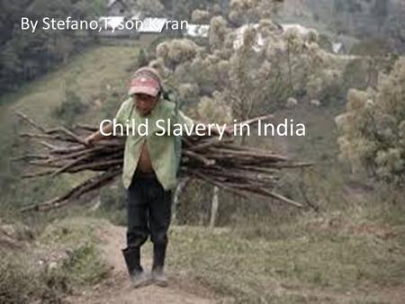 Child Slavery in India By Stefano,Tyson,Kyran. India Children all around the world are in slavery but we are going to focus on India because in India.