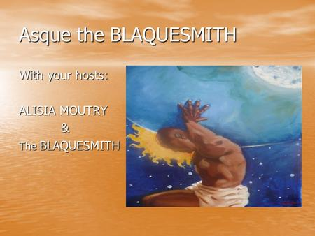 Asque the BLAQUESMITH With your hosts: ALISIA MOUTRY & The BLAQUESMITH.