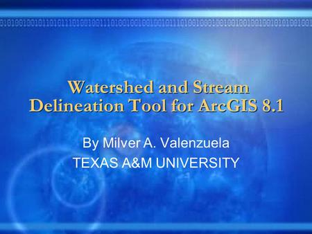 Watershed and Stream Delineation Tool for ArcGIS 8.1 By Milver A. Valenzuela TEXAS A&M UNIVERSITY.