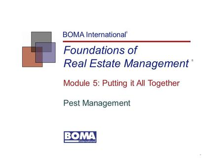 TM Foundations of Real Estate Management BOMA International Module 5: Putting it All Together Pest Management ® ®