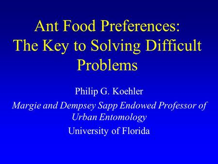 Ant Food Preferences: The Key to Solving Difficult Problems Philip G. Koehler Margie and Dempsey Sapp Endowed Professor of Urban Entomology University.