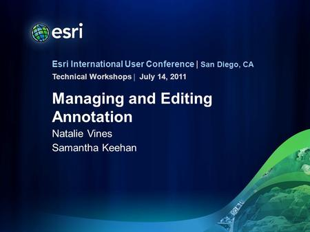 Esri International User Conference | San Diego, CA Technical Workshops | Managing and Editing Annotation Natalie Vines Samantha Keehan July 14, 2011.
