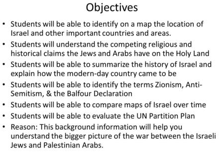 Objectives Students will be able to identify on a map the location of Israel and other important countries and areas. Students will understand the competing.