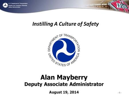 U.S. Department of Transportation Pipeline and Hazardous Materials Safety Administration Instilling A Culture of Safety - 1 - Alan Mayberry Deputy Associate.