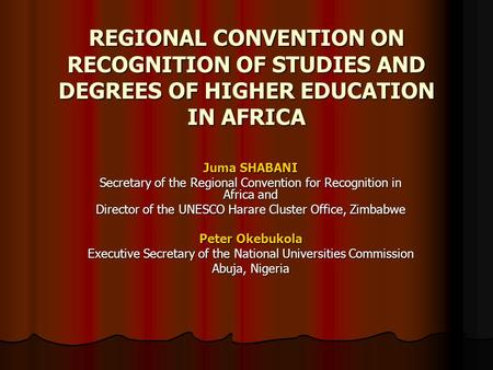 REGIONAL CONVENTION ON RECOGNITION OF STUDIES AND DEGREES OF HIGHER EDUCATION IN AFRICA Juma SHABANI Secretary of the Regional Convention for Recognition.
