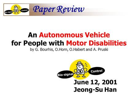 June 12, 2001 Jeong-Su Han An Autonomous Vehicle for People with Motor Disabilities by G. Bourhis, O.Horn, O.Habert and A. Pruski Paper Review.