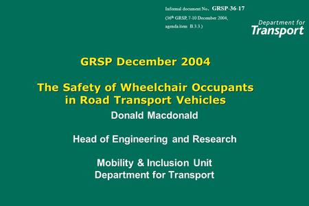 GRSP December 2004 The Safety of Wheelchair Occupants in Road Transport Vehicles Donald Macdonald Head of Engineering and Research Mobility & Inclusion.