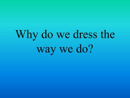 Why do we dress the way we do?. Haute Couture Refers to high fashion, one of a kind designs.