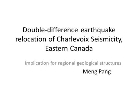 Double-difference earthquake relocation of Charlevoix Seismicity, Eastern Canada implication for regional geological structures Meng Pang.