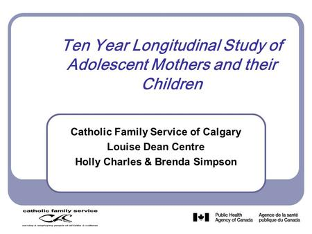 Ten Year Longitudinal Study of Adolescent Mothers and their Children Catholic Family Service of Calgary Louise Dean Centre Holly Charles & Brenda Simpson.