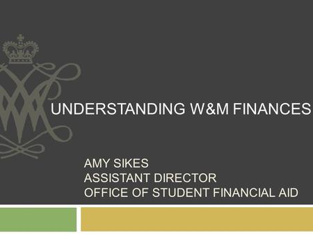 AMY SIKES ASSISTANT DIRECTOR OFFICE OF STUDENT FINANCIAL AID UNDERSTANDING W&M FINANCES.