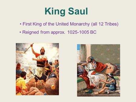 King Saul First King of the United Monarchy (all 12 Tribes) Reigned from approx. 1025-1005 BC.