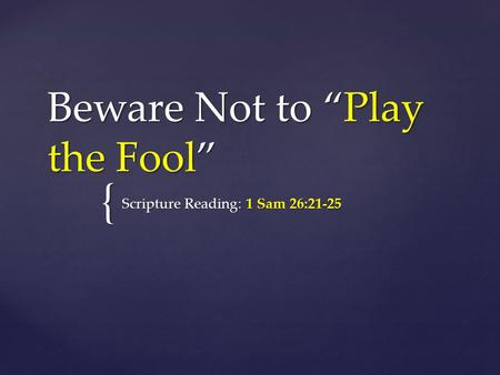 "{ Beware Not to ""Play the Fool"" Scripture Reading: 1 Sam 26:21-25."
