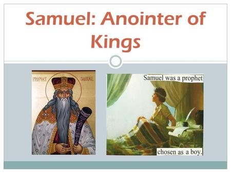 Samuel: Anointer of Kings. A Special Birth and Call The son of Hannah who is supposedly barren Hannah offers Samuel to God as a Nazirite  Nazirite: means.