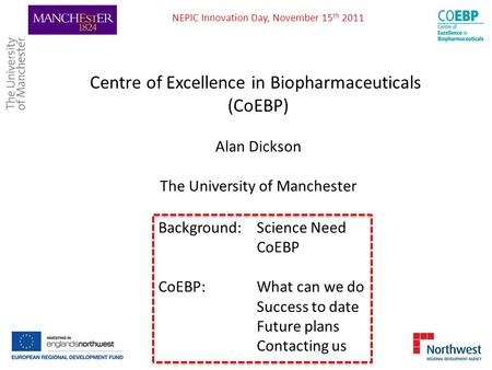 Centre of Excellence in Biopharmaceuticals (CoEBP) Alan Dickson The University of Manchester Background: Science Need CoEBP CoEBP: What can we do Success.