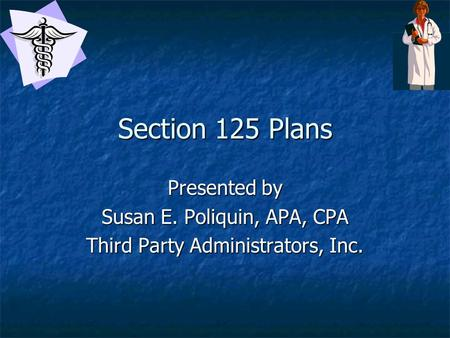 Section 125 Plans Presented by Susan E. Poliquin, APA, CPA Third Party Administrators, Inc.