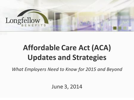Affordable Care Act (ACA) Updates and Strategies What Employers Need to Know for 2015 and Beyond June 3, 2014.