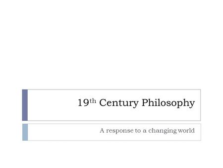 19 th Century Philosophy A response to a changing world.