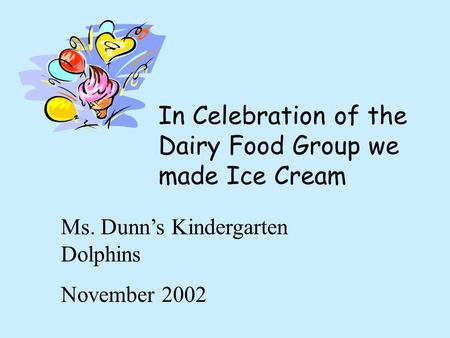 In Celebration of the Dairy Food Group we made Ice Cream Ms. Dunn's Kindergarten Dolphins November 2002.