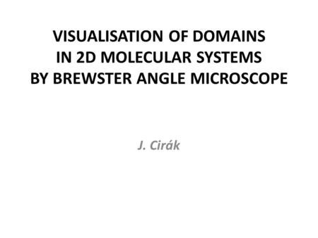 VISUALISATION OF DOMAINS IN 2D MOLECULAR SYSTEMS BY BREWSTER ANGLE MICROSCOPE J. Cirák.