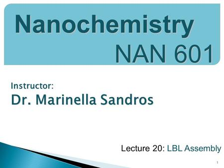 Instructor: Dr. Marinella Sandros 1 Nanochemistry NAN 601 Lecture 20: LBL Assembly.