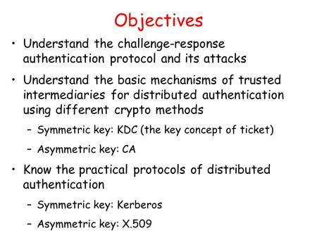 Objectives Understand the challenge-response authentication protocol and its attacks Understand the basic mechanisms of trusted intermediaries for distributed.