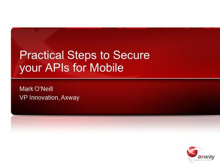 Practical Steps to Secure your APIs for Mobile Mark O'Neill VP Innovation, Axway.