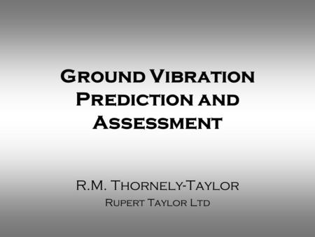 Ground Vibration Prediction and Assessment R.M. Thornely-Taylor Rupert Taylor Ltd.