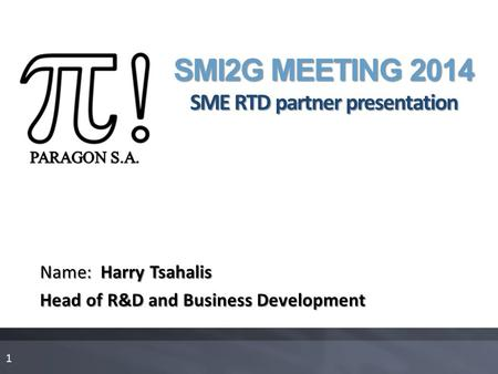 SMI2G MEETING 2014 SME RTD partner presentation Name: Harry Tsahalis Head of R&D and Business Development 1.
