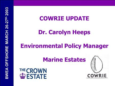 BWEA OFFSHORE MARCH 26-27 th 2003 COWRIE UPDATE Dr. Carolyn Heeps Environmental Policy Manager Marine Estates.
