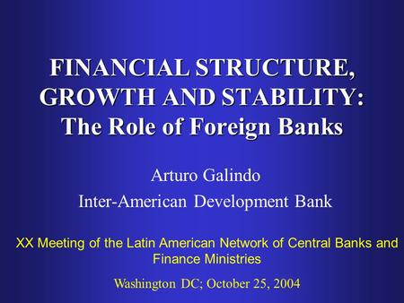 FINANCIAL STRUCTURE, GROWTH AND STABILITY: The Role of Foreign Banks Arturo Galindo Inter-American Development Bank XX Meeting of the Latin American Network.