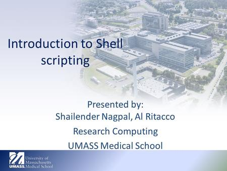 Introduction to <strong>Shell</strong> <strong>scripting</strong> Presented by: Shailender Nagpal, Al Ritacco Research Computing UMASS Medical School.