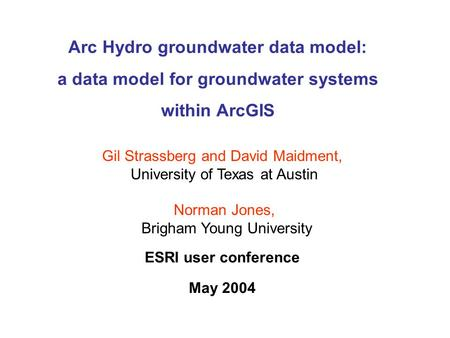 Arc Hydro groundwater data model: a data model for groundwater systems within ArcGIS ESRI user conference May 2004 Gil Strassberg and David Maidment, University.