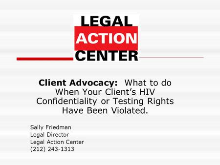 Client Advocacy: What to do When Your Client's HIV Confidentiality or Testing Rights Have Been Violated. Sally Friedman Legal Director Legal Action Center.